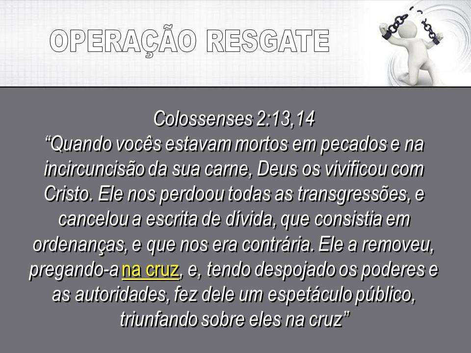 OPERAÇÃO RESGATE Colossenses 2:13,14