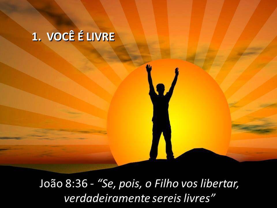 1. VOCÊ É LIVRE João 8:36 - Se, pois, o Filho vos libertar, verdadeiramente sereis livres