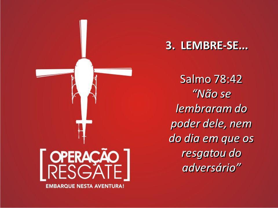 3. LEMBRE-SE... Salmo 78:42.