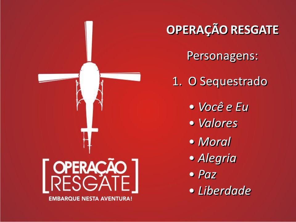 OPERAÇÃO RESGATE Personagens: 1. O Sequestrado Você e Eu Valores Moral Alegria Paz Liberdade