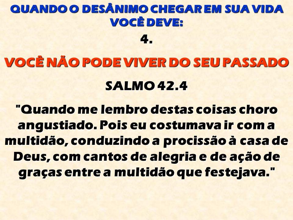 VOCÊ NÃO PODE VIVER DO SEU PASSADO SALMO 42.4