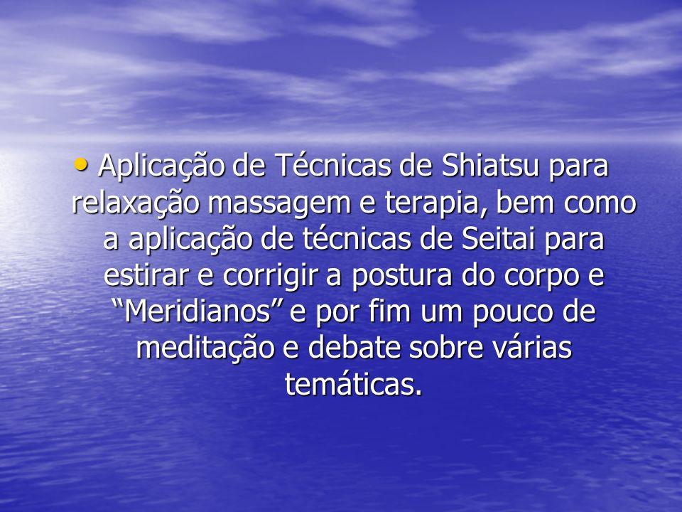Aplicação de Técnicas de Shiatsu para relaxação massagem e terapia, bem como a aplicação de técnicas de Seitai para estirar e corrigir a postura do corpo e Meridianos e por fim um pouco de meditação e debate sobre várias temáticas.