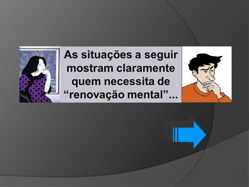 As situações a seguir mostram claramente quem necessita de renovação mental ...