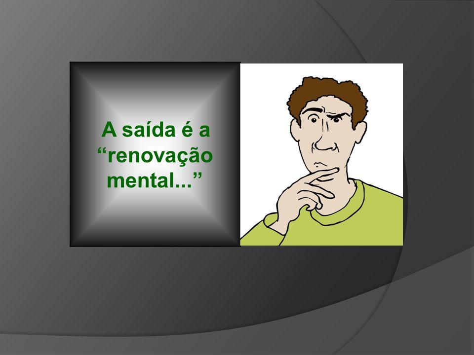 A saída é a renovação mental...