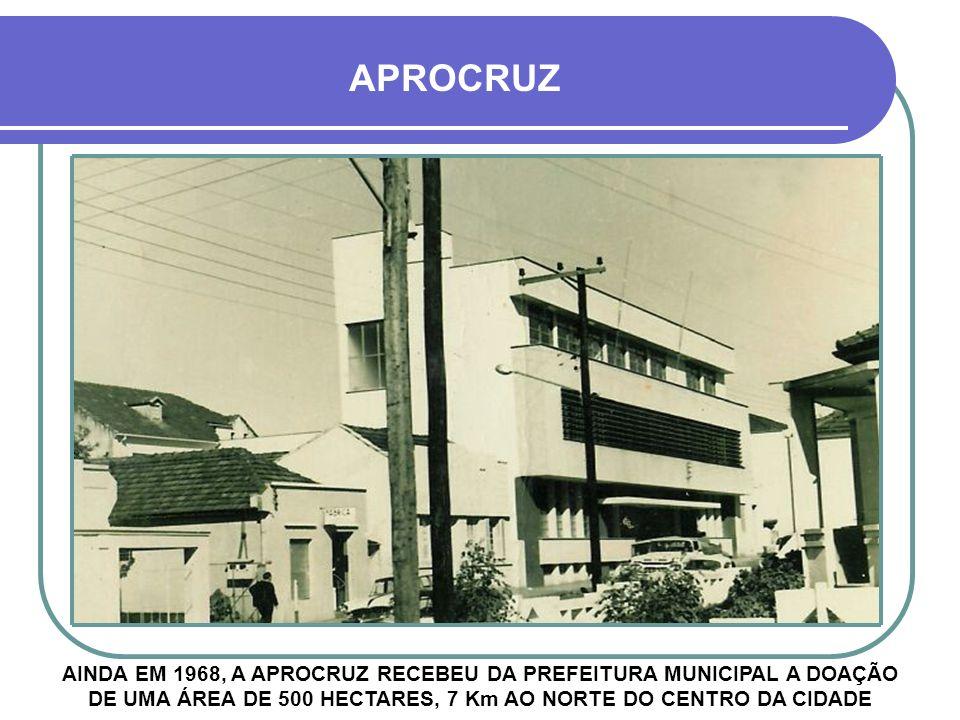 APROCRUZ AINDA EM 1968, A APROCRUZ RECEBEU DA PREFEITURA MUNICIPAL A DOAÇÃO DE UMA ÁREA DE 500 HECTARES, 7 Km AO NORTE DO CENTRO DA CIDADE.