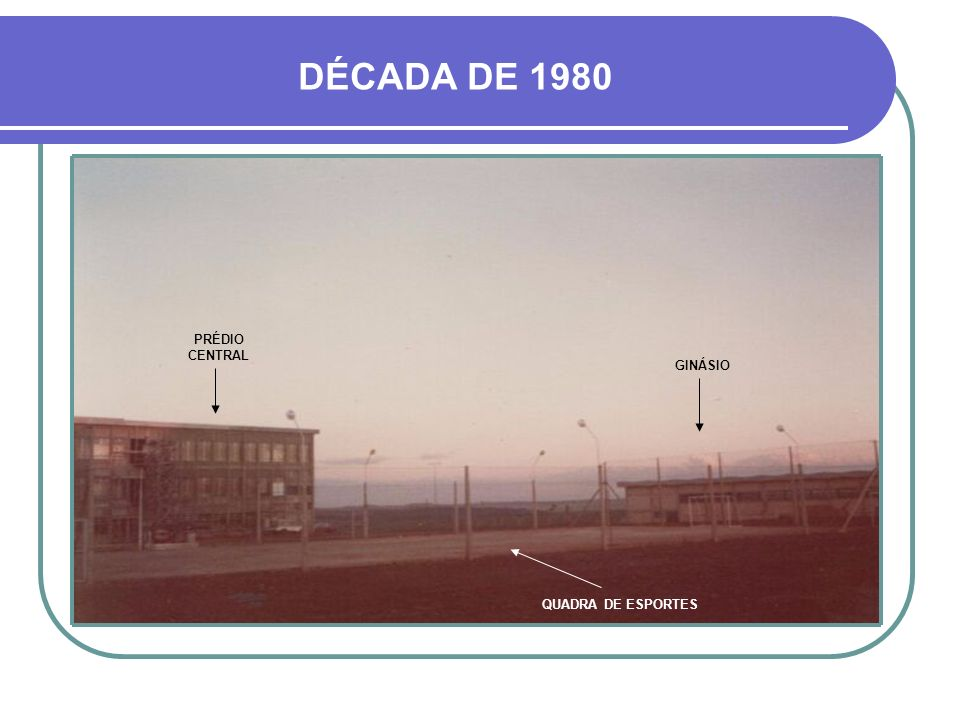 DÉCADA DE 1980 PRÉDIO CENTRAL GINÁSIO QUADRA DE ESPORTES
