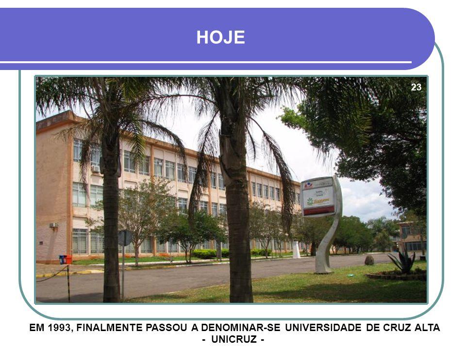 HOJE 23 EM 1993, FINALMENTE PASSOU A DENOMINAR-SE UNIVERSIDADE DE CRUZ ALTA - UNICRUZ -