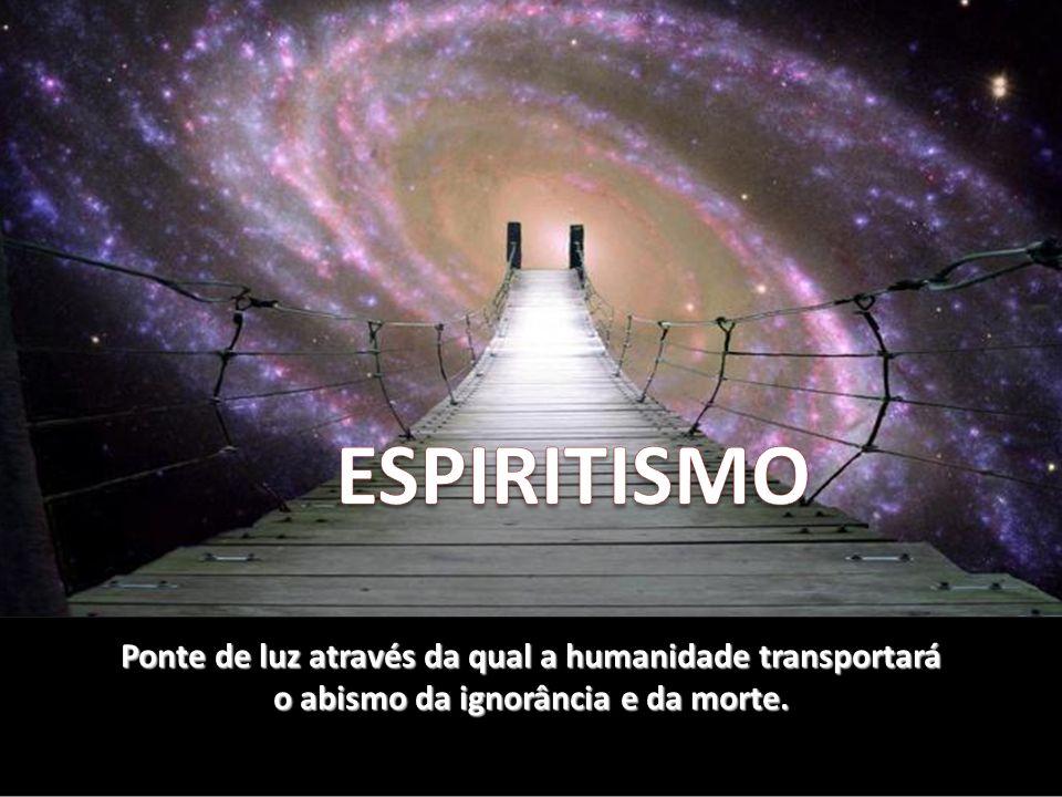 ESPIRITISMO Ponte de luz através da qual a humanidade transportará