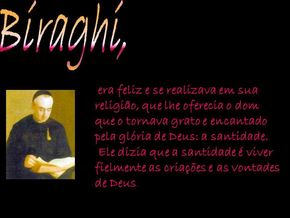 Biraghi, era feliz e se realizava em sua religião, que lhe oferecia o dom que o tornava grato e encantado pela glória de Deus: a santidade.