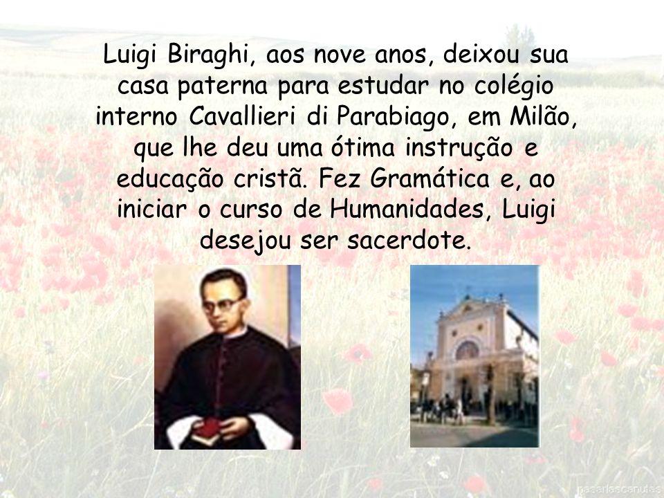 Luigi Biraghi, aos nove anos, deixou sua casa paterna para estudar no colégio interno Cavallieri di Parabiago, em Milão, que lhe deu uma ótima instrução e educação cristã.