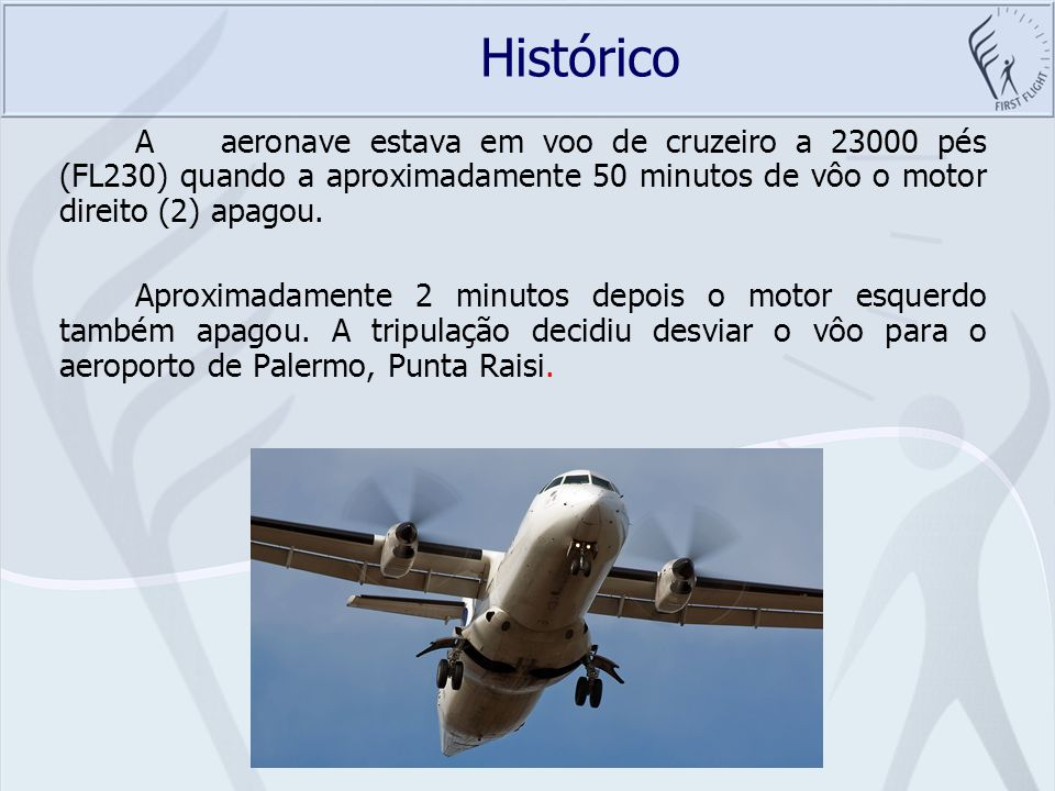 Histórico A aeronave estava em voo de cruzeiro a 23000 pés (FL230) quando a aproximadamente 50 minutos de vôo o motor direito (2) apagou.
