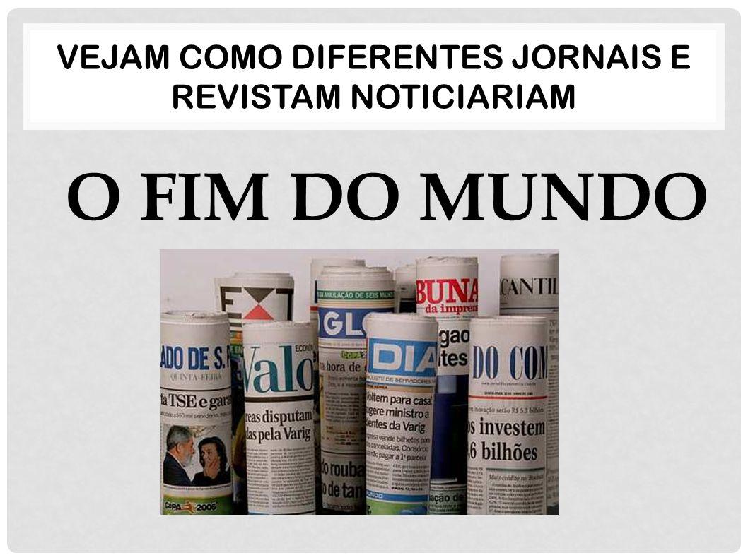 Vejam como diferentes jornais E REVISTAM noticiariam