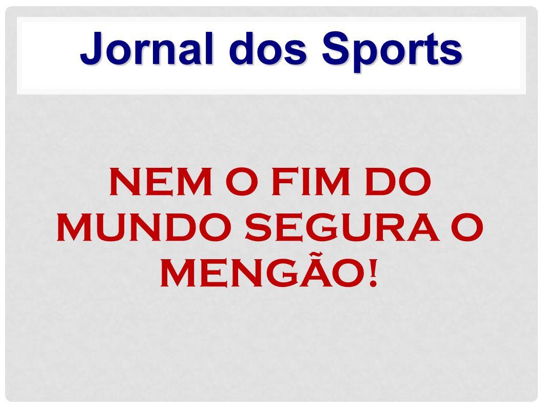 NEM O FIM DO MUNDO SEGURA O MENGÃO!