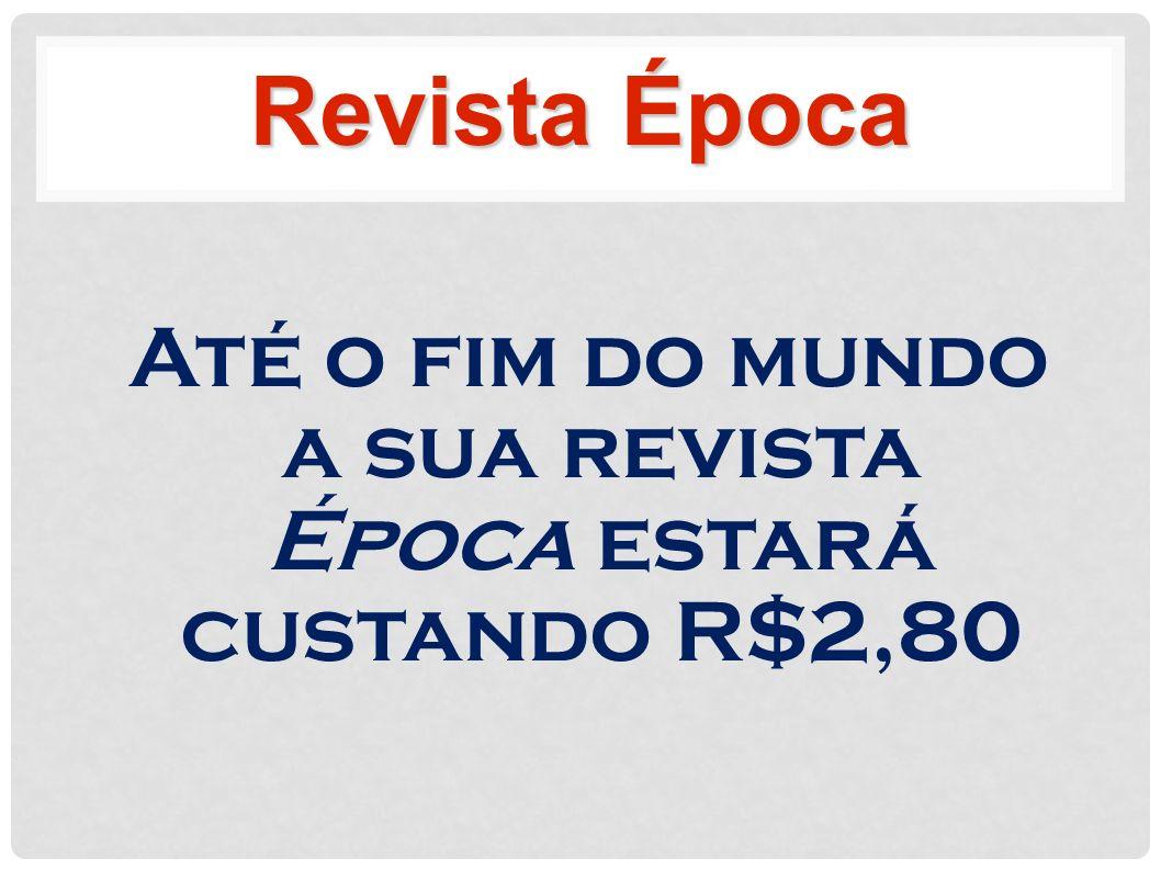 Até o fim do mundo a sua revista Época estará custando R$2,80