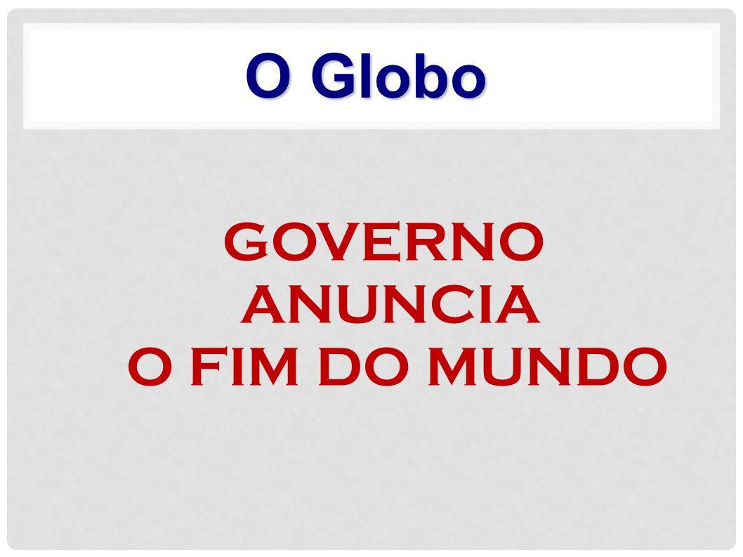 O Globo GOVERNO ANUNCIA O FIM DO MUNDO