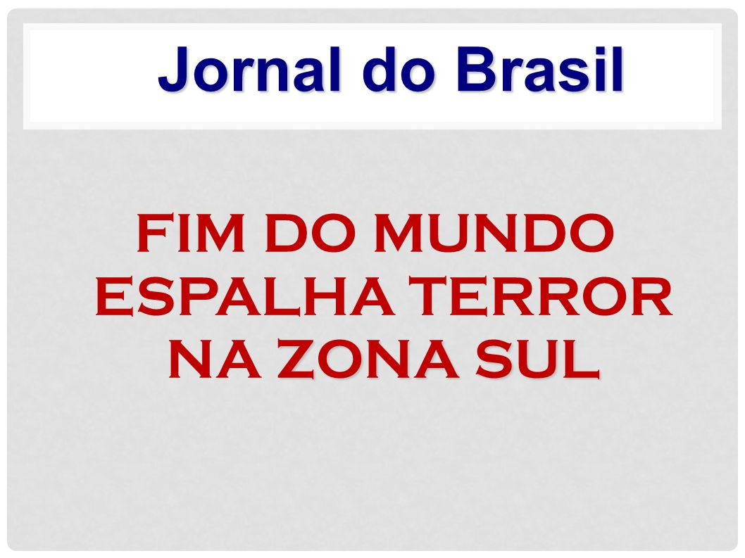 FIM DO MUNDO ESPALHA TERROR NA ZONA SUL
