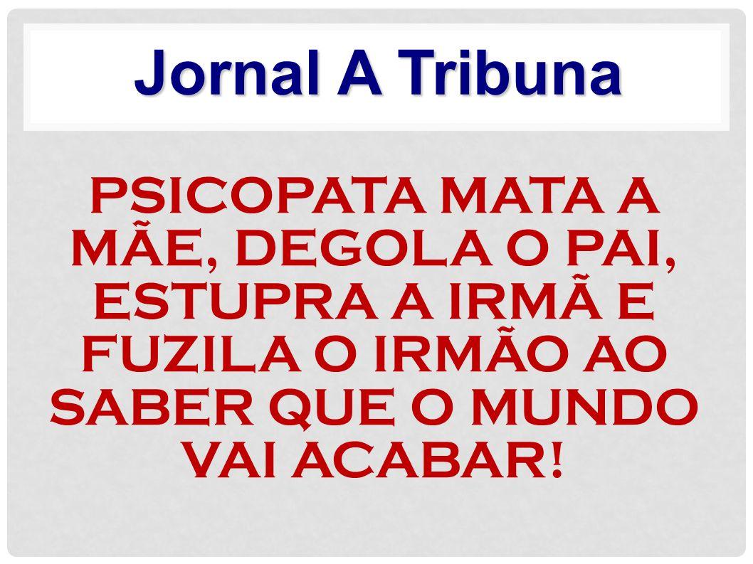 Jornal A Tribuna PSICOPATA MATA A MÃE, DEGOLA O PAI, ESTUPRA A IRMÃ E FUZILA O IRMÃO AO SABER QUE O MUNDO VAI ACABAR!