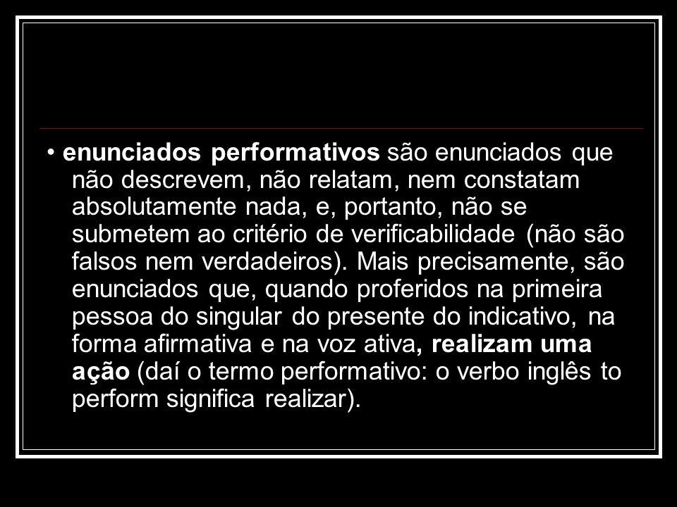 • enunciados performativos são enunciados que não descrevem, não relatam, nem constatam absolutamente nada, e, portanto, não se submetem ao critério de verificabilidade (não são falsos nem verdadeiros).