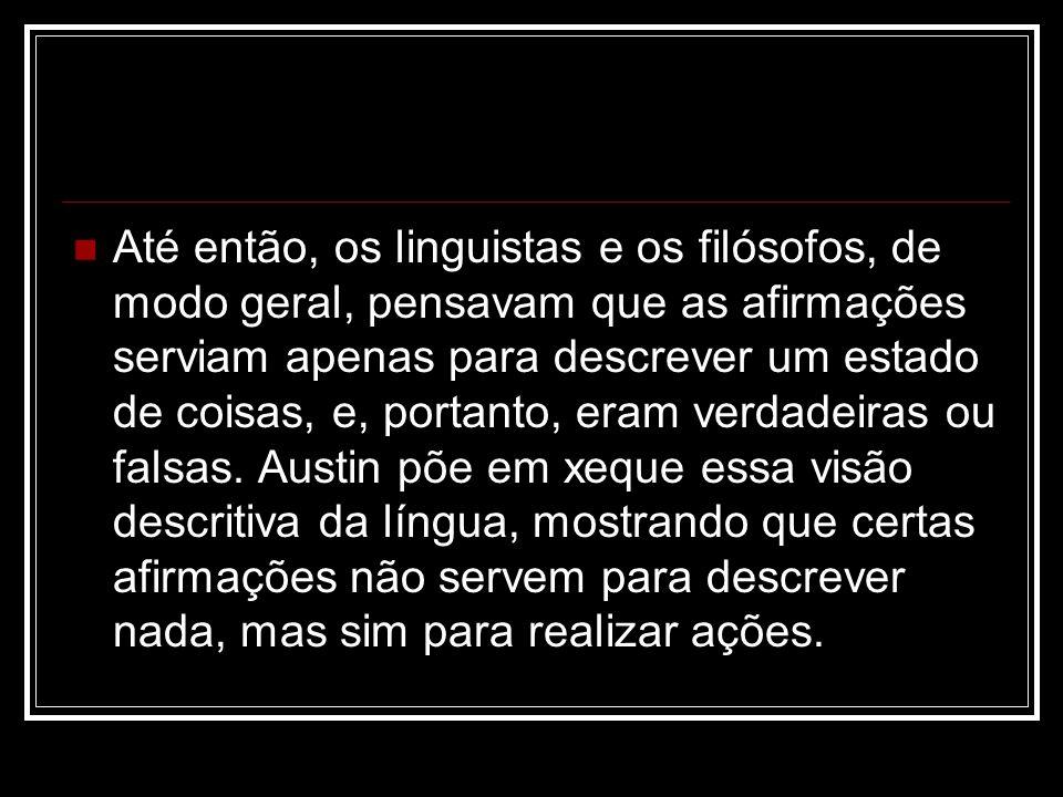 Até então, os linguistas e os filósofos, de modo geral, pensavam que as afirmações serviam apenas para descrever um estado de coisas, e, portanto, eram verdadeiras ou falsas.