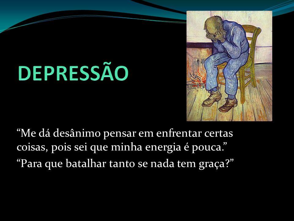 DEPRESSÃO Me dá desânimo pensar em enfrentar certas coisas, pois sei que minha energia é pouca. Para que batalhar tanto se nada tem graça