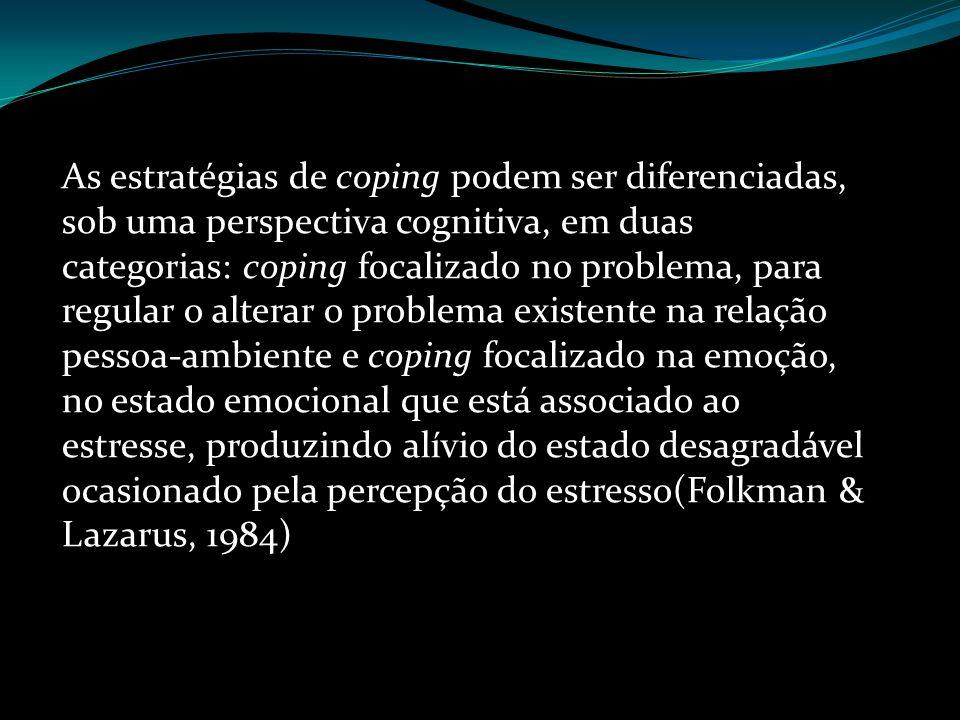 As estratégias de coping podem ser diferenciadas, sob uma perspectiva cognitiva, em duas categorias: coping focalizado no problema, para regular o alterar o problema existente na relação pessoa-ambiente e coping focalizado na emoção, no estado emocional que está associado ao estresse, produzindo alívio do estado desagradável ocasionado pela percepção do estresso(Folkman & Lazarus, 1984)