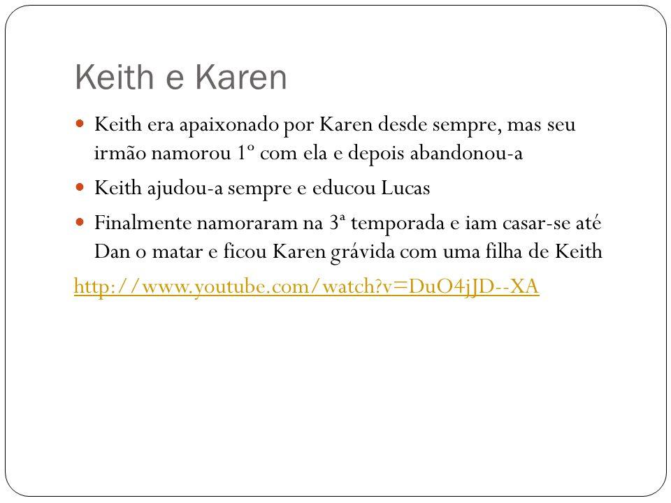 Keith e Karen Keith era apaixonado por Karen desde sempre, mas seu irmão namorou 1º com ela e depois abandonou-a.