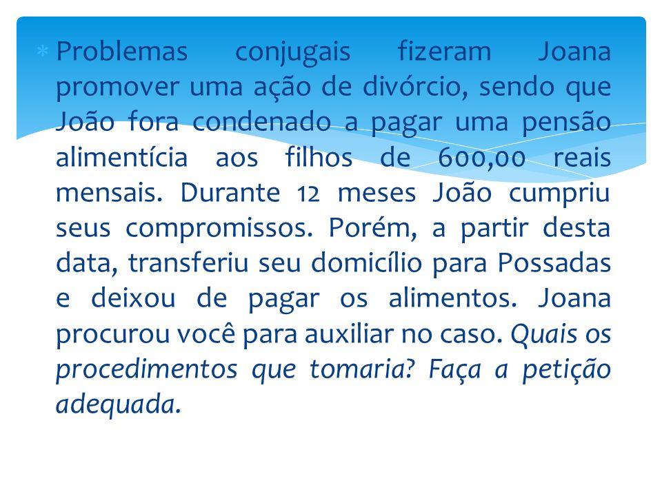 Problemas conjugais fizeram Joana promover uma ação de divórcio, sendo que João fora condenado a pagar uma pensão alimentícia aos filhos de 600,00 reais mensais.