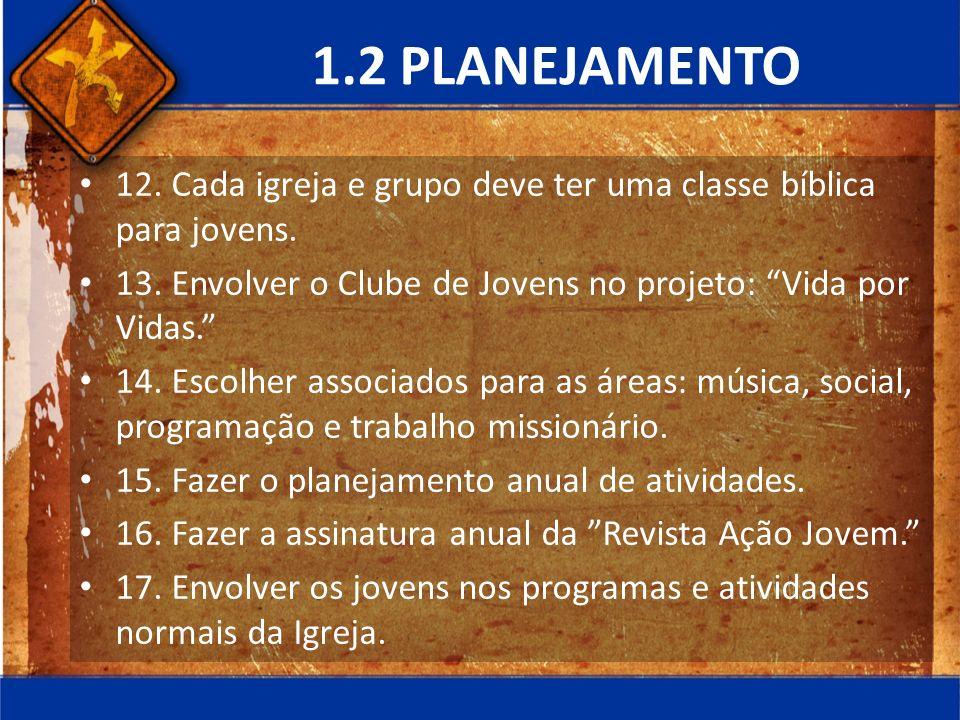 1.2 PLANEJAMENTO 12. Cada igreja e grupo deve ter uma classe bíblica para jovens. 13. Envolver o Clube de Jovens no projeto: Vida por Vidas.