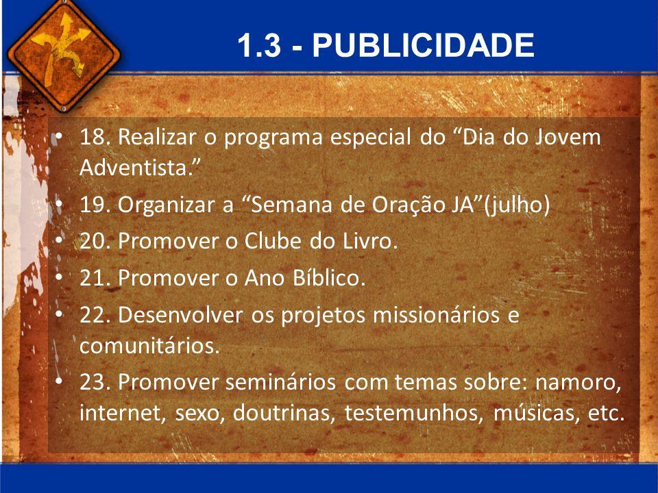 1.3 - PUBLICIDADE 18. Realizar o programa especial do Dia do Jovem Adventista. 19. Organizar a Semana de Oração JA (julho)