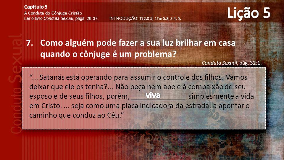 Lição 5 Capítulo 5. A Conduta do Cônjuge Cristão. Ler o livro Conduta Sexual, págs. 28-37. INTRODUÇÃO: Tt 2:3-5; 1Tm 5:8; 3:4, 5.
