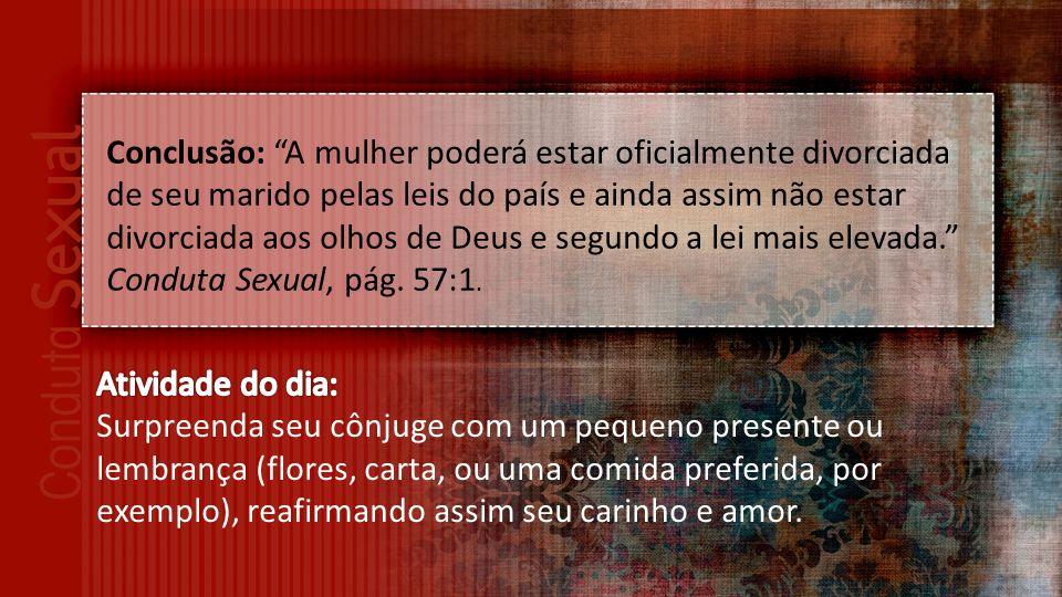 Conclusão: A mulher poderá estar oficialmente divorciada de seu marido pelas leis do país e ainda assim não estar divorciada aos olhos de Deus e segundo a lei mais elevada. Conduta Sexual, pág. 57:1.