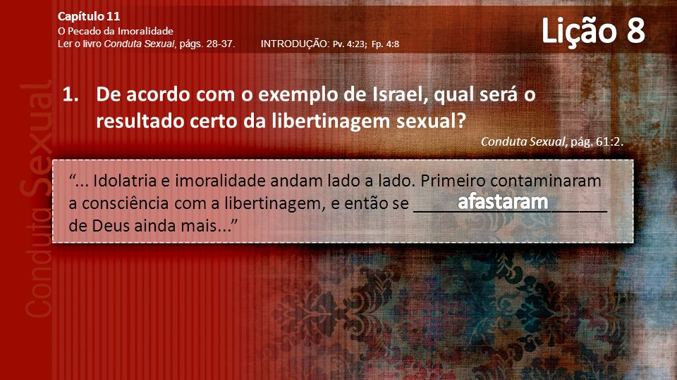Lição 8 Capítulo 11. O Pecado da Imoralidade. Ler o livro Conduta Sexual, págs. 28-37. INTRODUÇÃO: Pv. 4:23; Fp. 4:8.