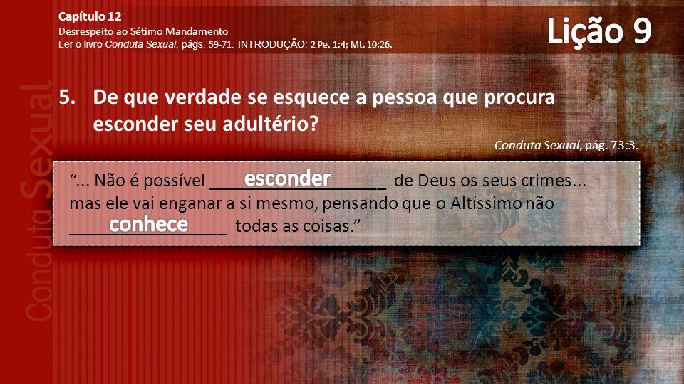 Lição 9 Capítulo 12. Desrespeito ao Sétimo Mandamento. Ler o livro Conduta Sexual, págs. 59-71. INTRODUÇÃO: 2 Pe. 1:4; Mt. 10:26.