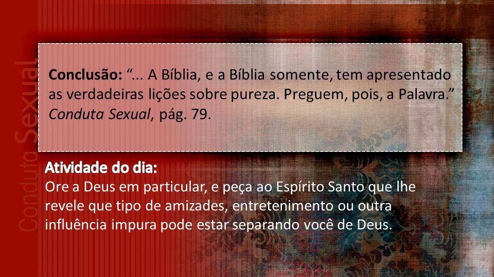 Conclusão: ... A Bíblia, e a Bíblia somente, tem apresentado as verdadeiras lições sobre pureza. Preguem, pois, a Palavra. Conduta Sexual, pág. 79.
