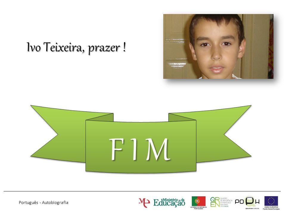 Ivo Teixeira, prazer ! F I M Português - Autobiografia