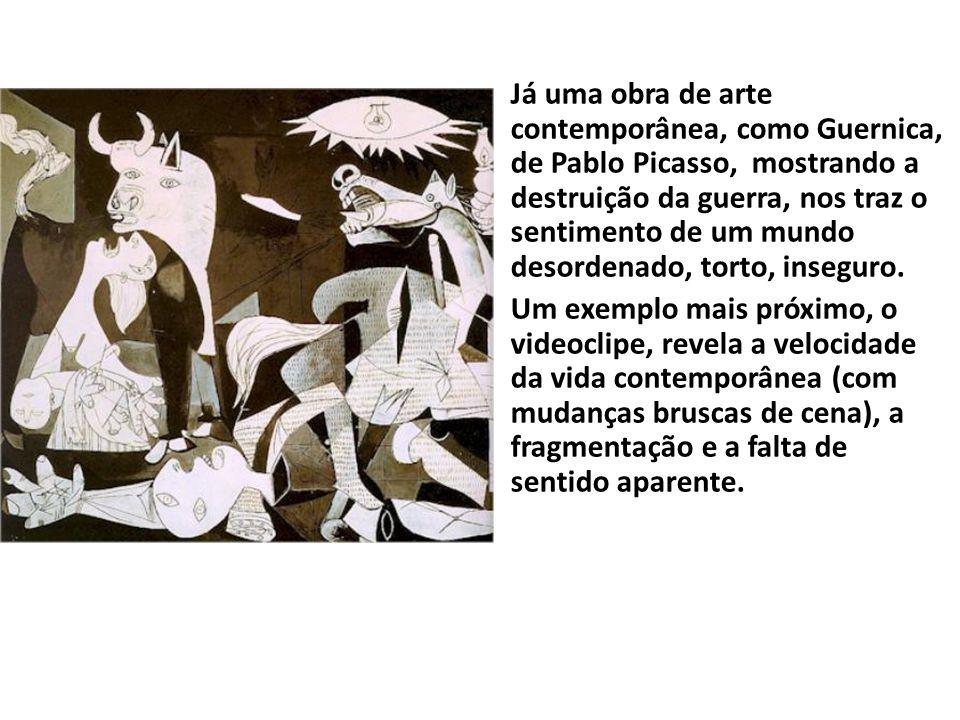 Já uma obra de arte contemporânea, como Guernica, de Pablo Picasso, mostrando a destruição da guerra, nos traz o sentimento de um mundo desordenado, torto, inseguro.