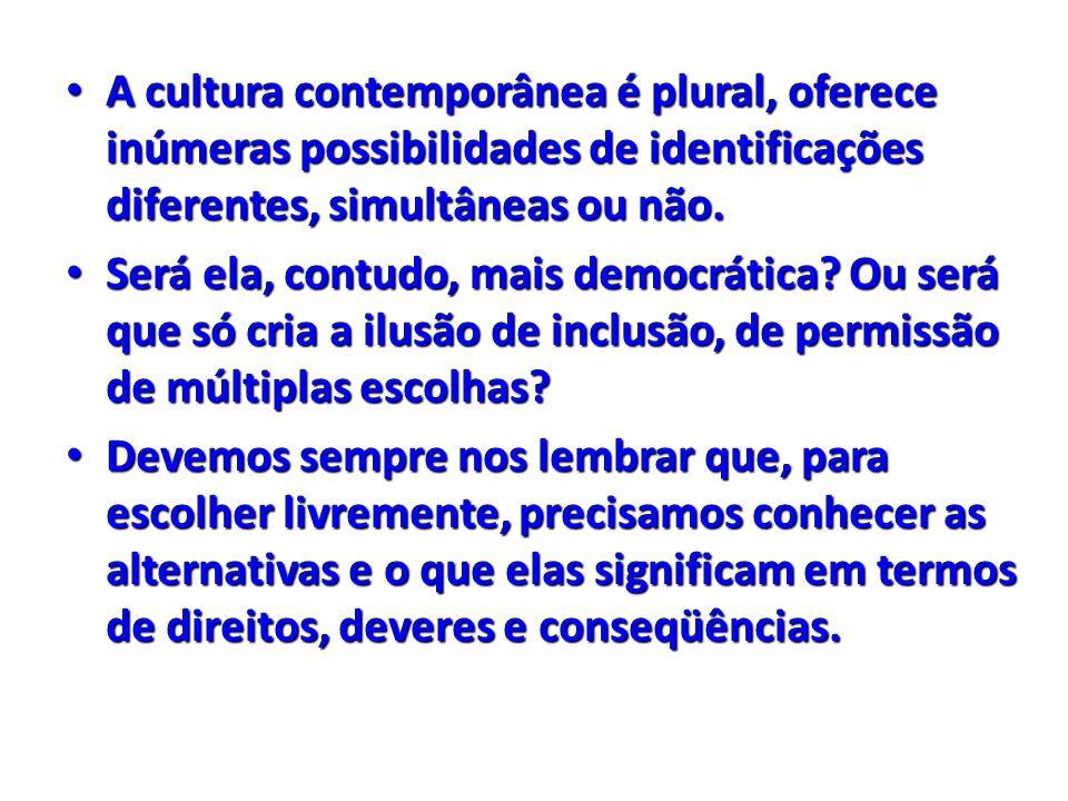 A cultura contemporânea é plural, oferece inúmeras possibilidades de identificações diferentes, simultâneas ou não.