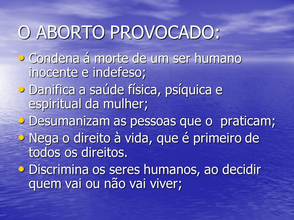 O ABORTO PROVOCADO: Condena á morte de um ser humano inocente e indefeso; Danifica a saúde física, psíquica e espiritual da mulher;