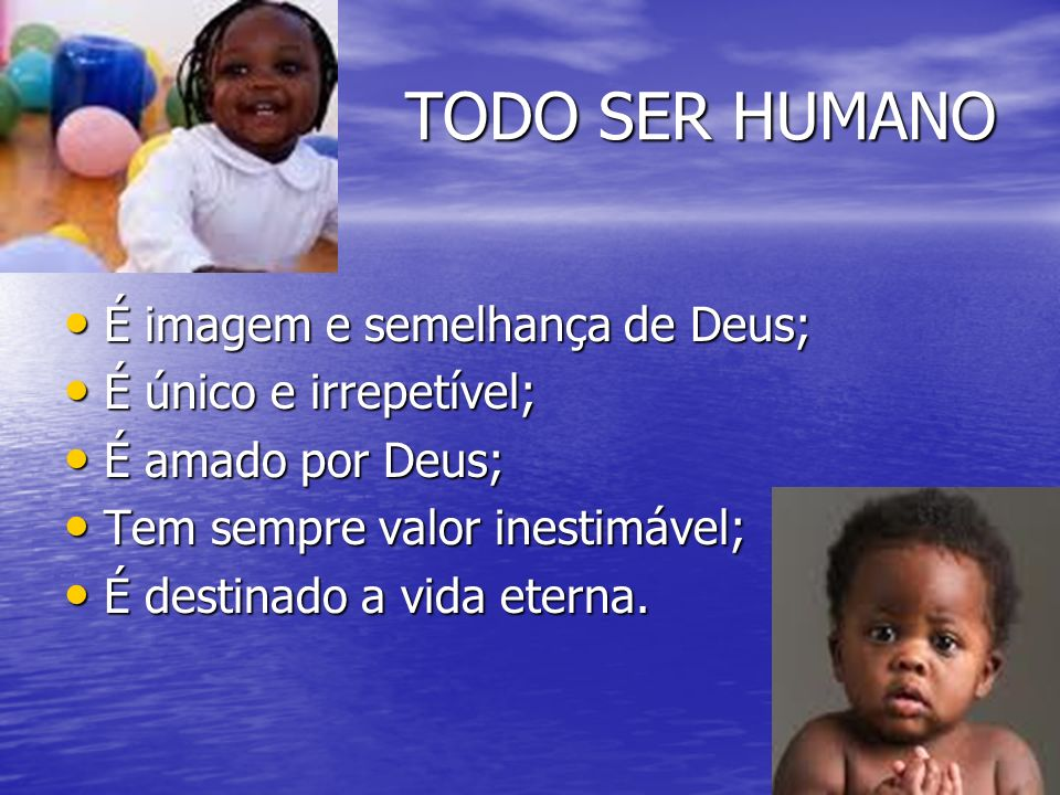 TODO SER HUMANO É imagem e semelhança de Deus; É único e irrepetível;