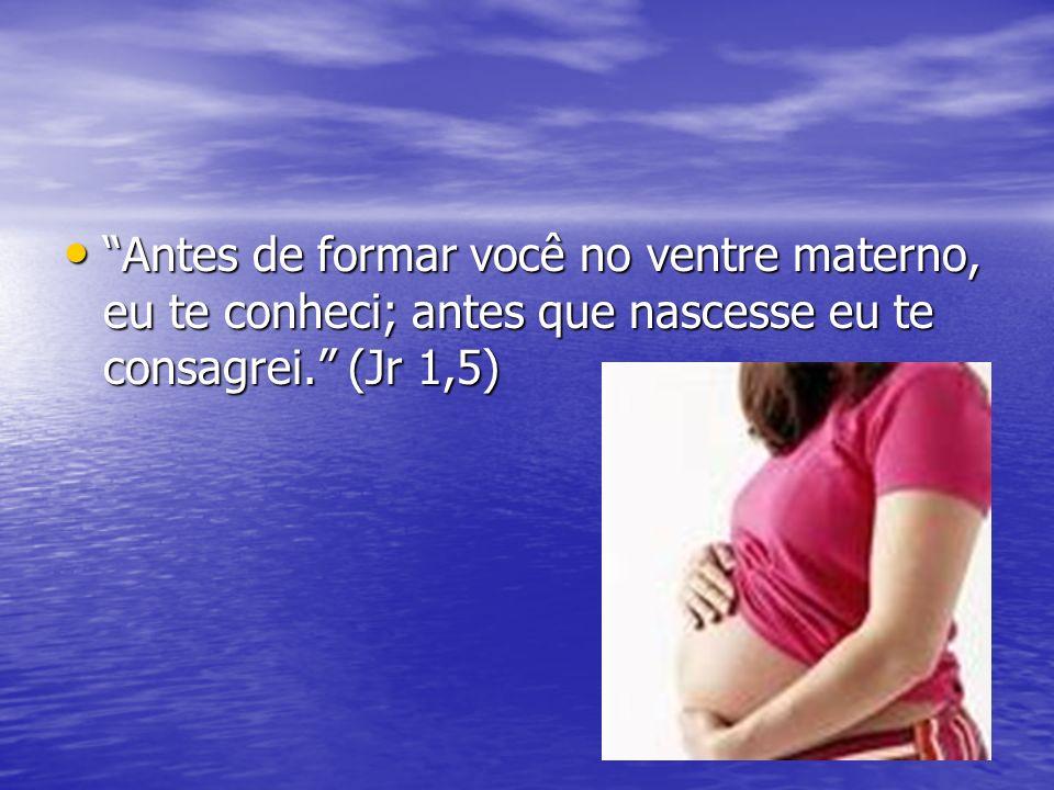Antes de formar você no ventre materno, eu te conheci; antes que nascesse eu te consagrei. (Jr 1,5)