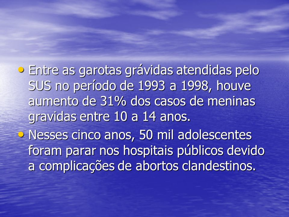 Entre as garotas grávidas atendidas pelo SUS no período de 1993 a 1998, houve aumento de 31% dos casos de meninas gravidas entre 10 a 14 anos.