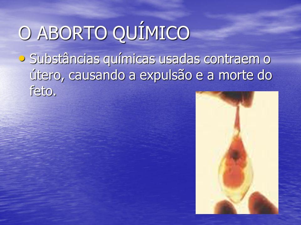 O ABORTO QUÍMICO Substâncias químicas usadas contraem o útero, causando a expulsão e a morte do feto.