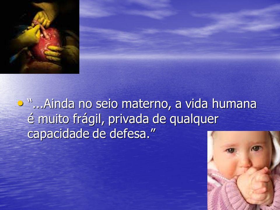 ...Ainda no seio materno, a vida humana é muito frágil, privada de qualquer capacidade de defesa.