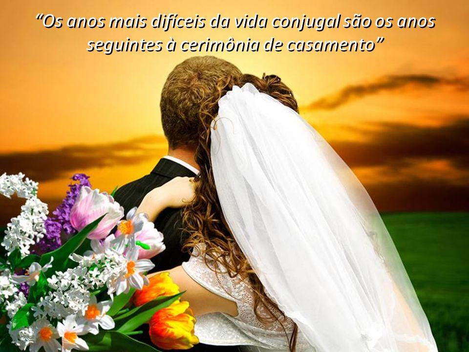 Os anos mais difíceis da vida conjugal são os anos seguintes à cerimônia de casamento