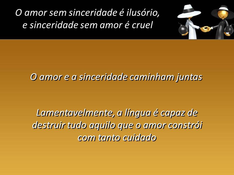 O amor sem sinceridade é ilusório, e sinceridade sem amor é cruel