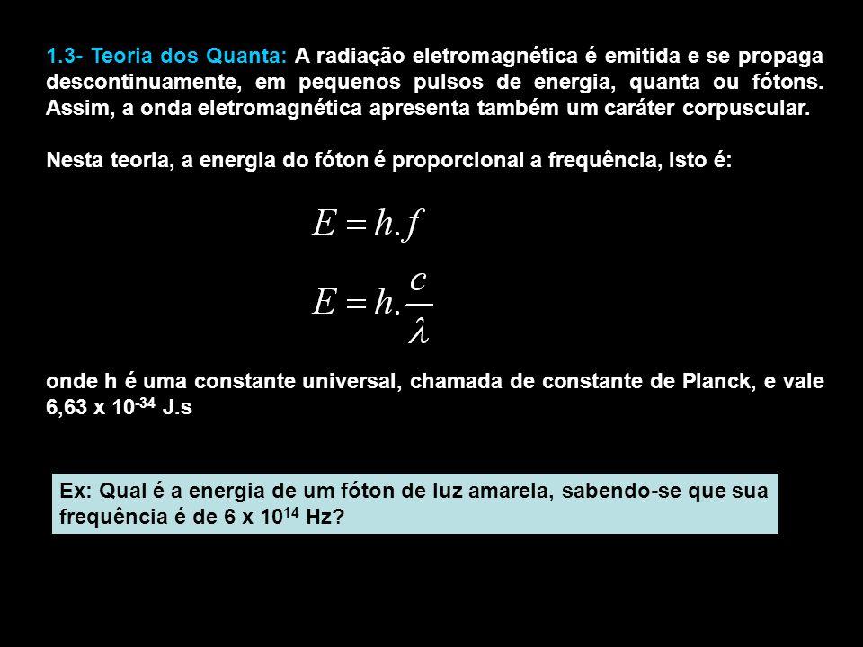 1.3- Teoria dos Quanta: A radiação eletromagnética é emitida e se propaga descontinuamente, em pequenos pulsos de energia, quanta ou fótons. Assim, a onda eletromagnética apresenta também um caráter corpuscular.