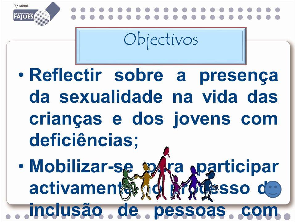 Objectivos Reflectir sobre a presença da sexualidade na vida das crianças e dos jovens com deficiências;