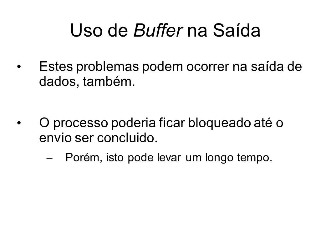 Uso de Buffer na Saída Estes problemas podem ocorrer na saída de dados, também. O processo poderia ficar bloqueado até o envio ser concluido.