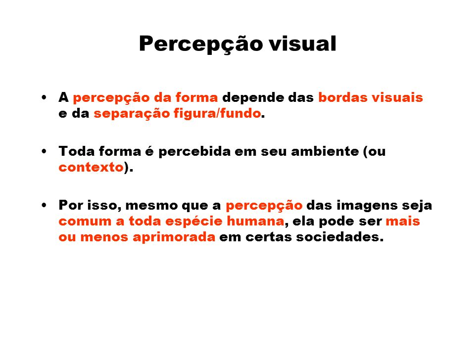 Percepção visual A percepção da forma depende das bordas visuais e da separação figura/fundo. Toda forma é percebida em seu ambiente (ou contexto).