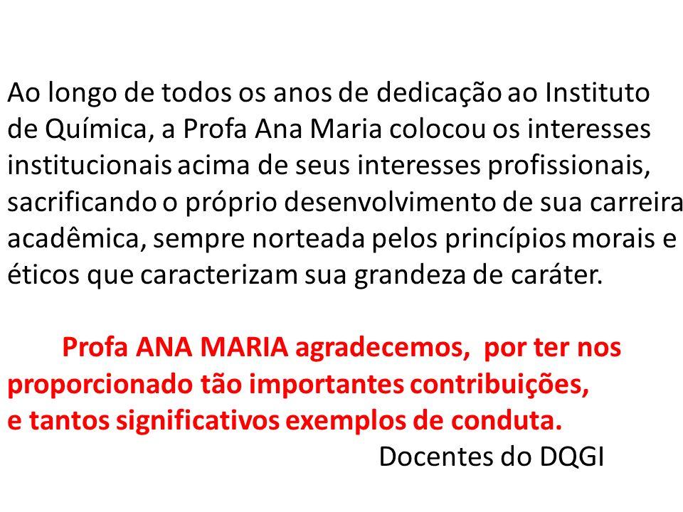Ao longo de todos os anos de dedicação ao Instituto de Química, a Profa Ana Maria colocou os interesses institucionais acima de seus interesses profissionais,